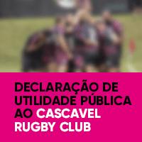 Declaração de Utilidade Pública ao Cascavel Rugby Club